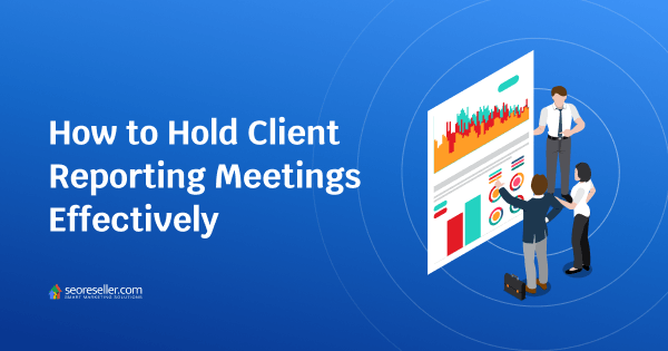 seoreseller-How-to-Hold-Client-Reporting-Meetings-Effectively