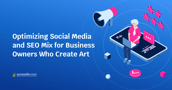 Optimizing Social Media and SEO Mix for Business Owners Who Create Art