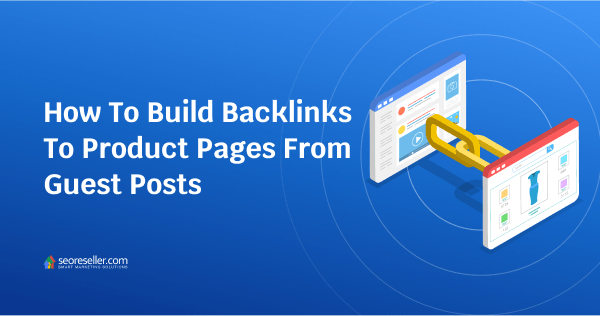 How To Build Backlinks To Product Pages From Guest Posts